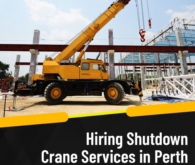 Hiring Shutdown Crane Services in Perth –Is it a Better Option?